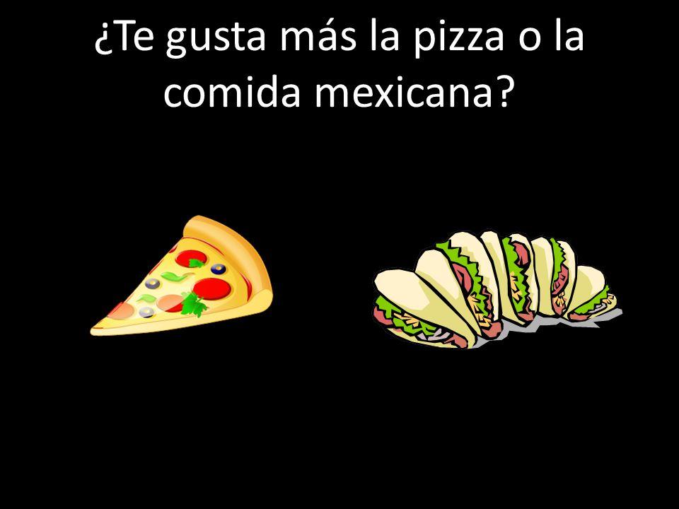 ¿Te gusta más la pizza o la comida mexicana?