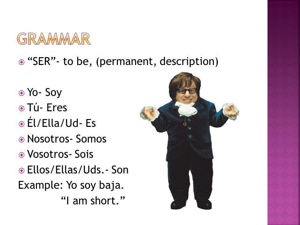 SER- to be, (permanent, description) Yo- Soy Tú- Eres Él/Ella/Ud- Es Nosotros- Somos Vosotros- Sois Ellos/Ellas/Uds.- Son Example: Yo soy baja.