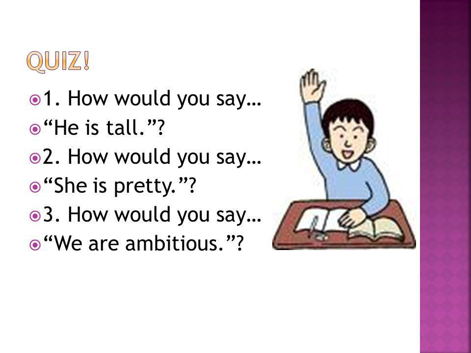 1. How would you say… He is tall.? 2. How would you say… She is pretty.? 3. How would you say… We are ambitious.?