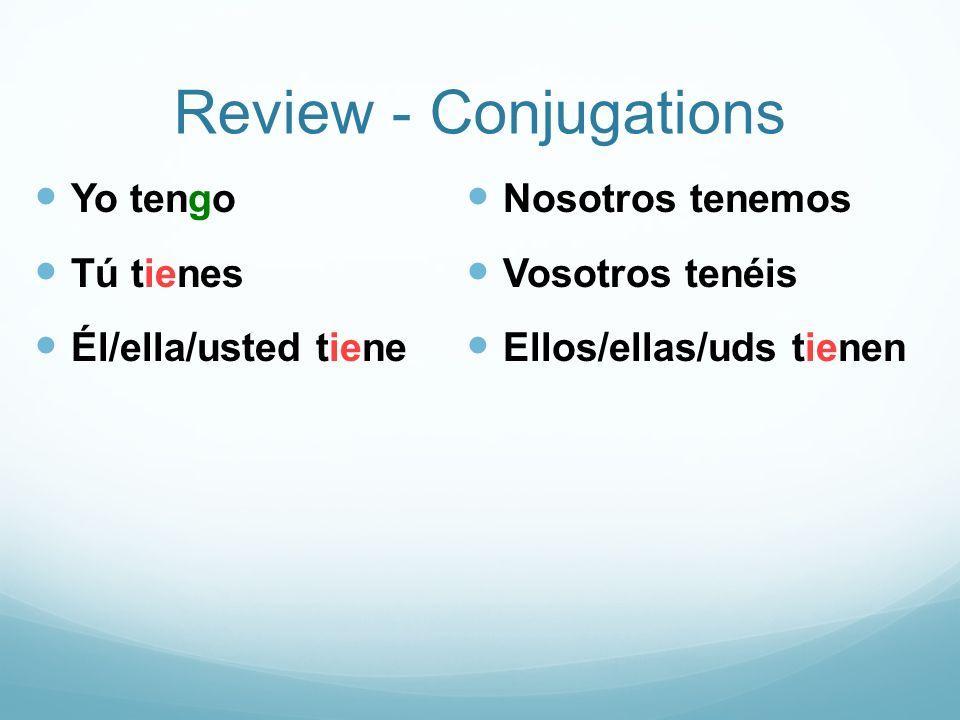 Review - Conjugations Yo tengo Tú tienes Él/ella/usted tiene Nosotros tenemos Vosotros tenéis Ellos/ellas/uds tienen