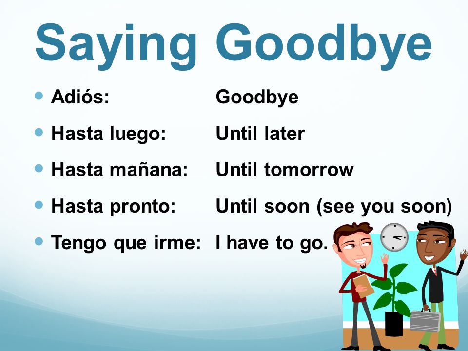 Saying Goodbye Adiós: Hasta luego: Hasta mañana: Hasta pronto: Tengo que irme: Goodbye Until later Until tomorrow Until soon (see you soon) I have to