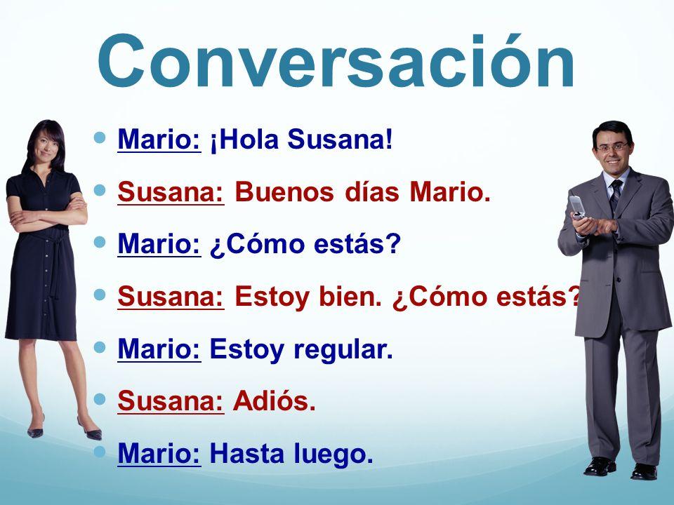 Conversación Mario: ¡Hola Susana! Susana: Buenos días Mario. Mario: ¿Cómo estás? Susana: Estoy bien. ¿Cómo estás? Mario: Estoy regular. Susana: Adiós.