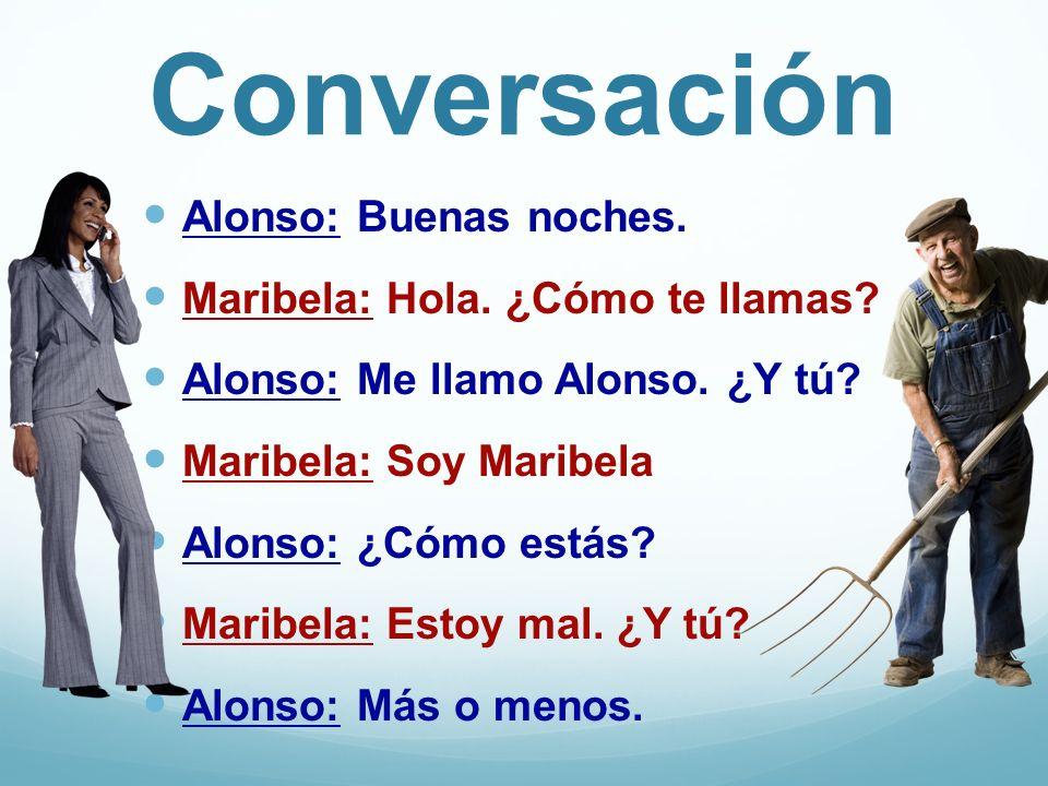 Conversación Alonso: Buenas noches. Maribela: Hola. ¿Cómo te llamas? Alonso: Me llamo Alonso. ¿Y tú? Maribela: Soy Maribela Alonso: ¿Cómo estás? Marib