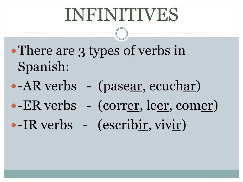 INFINITIVES There are 3 types of verbs in Spanish: -AR verbs - (pasear, ecuchar) -ER verbs - (correr, leer, comer) -IR verbs - (escribir, vivir)
