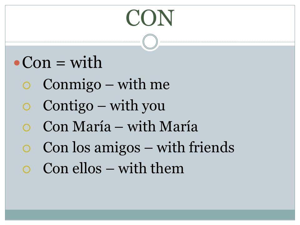 CON Con = with Conmigo – with me Contigo – with you Con María – with María Con los amigos – with friends Con ellos – with them