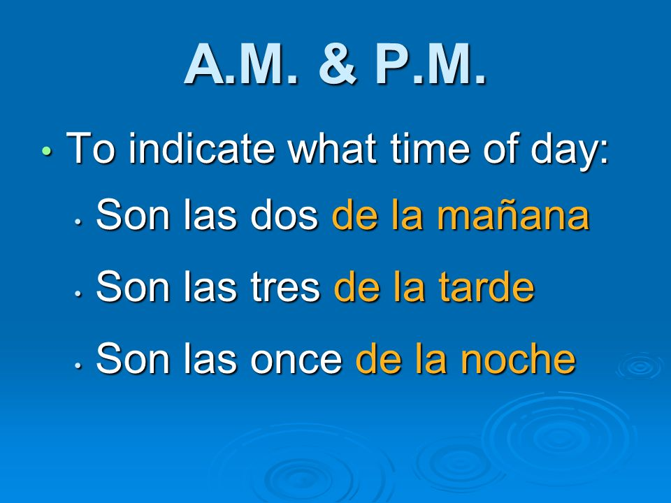 A.M. & P.M. To indicate what time of day: To indicate what time of day: Son las dos de la mañana Son las dos de la mañana Son las tres de la tarde Son
