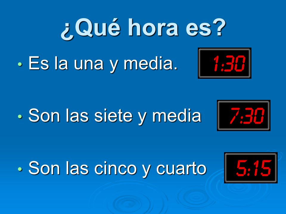 ¿Qué hora es? Es la una y media. Es la una y media. Son las siete y media Son las siete y media Son las cinco y cuarto Son las cinco y cuarto
