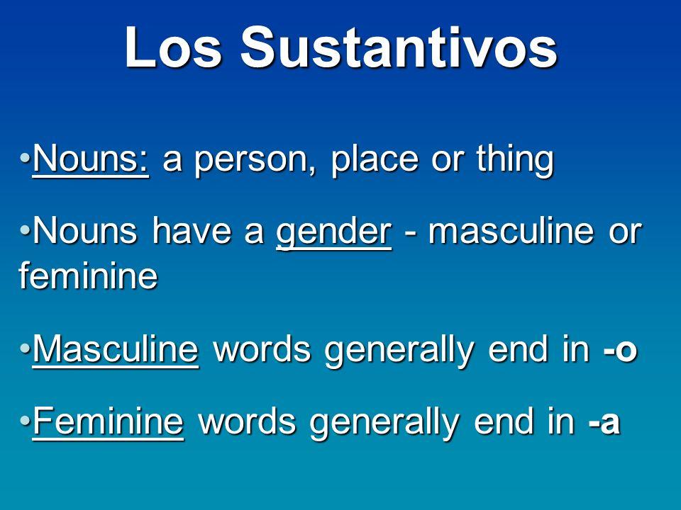 Los Sustantivos Nouns: a person, place or thingNouns: a person, place or thing Nouns have a gender - masculine or feminineNouns have a gender - mascul