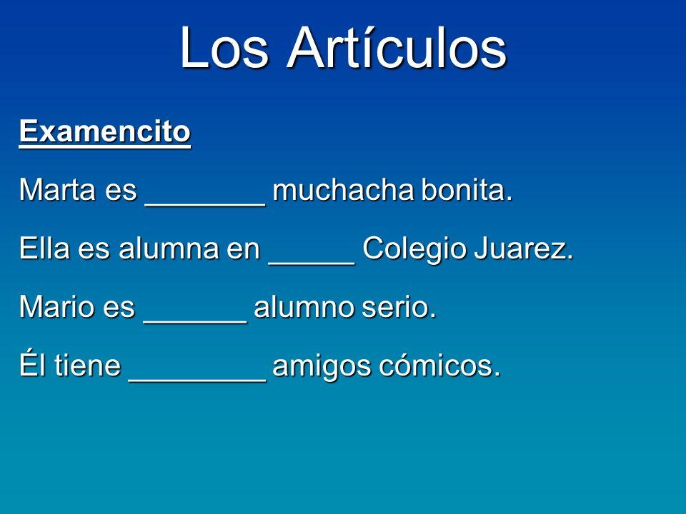 Los Artículos Examencito Marta es _______ muchacha bonita. Ella es alumna en _____ Colegio Juarez. Mario es ______ alumno serio. Él tiene ________ ami