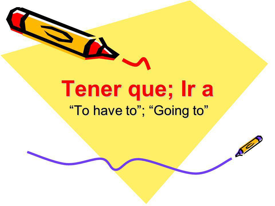 Tener que; Ir a To have to; Going to