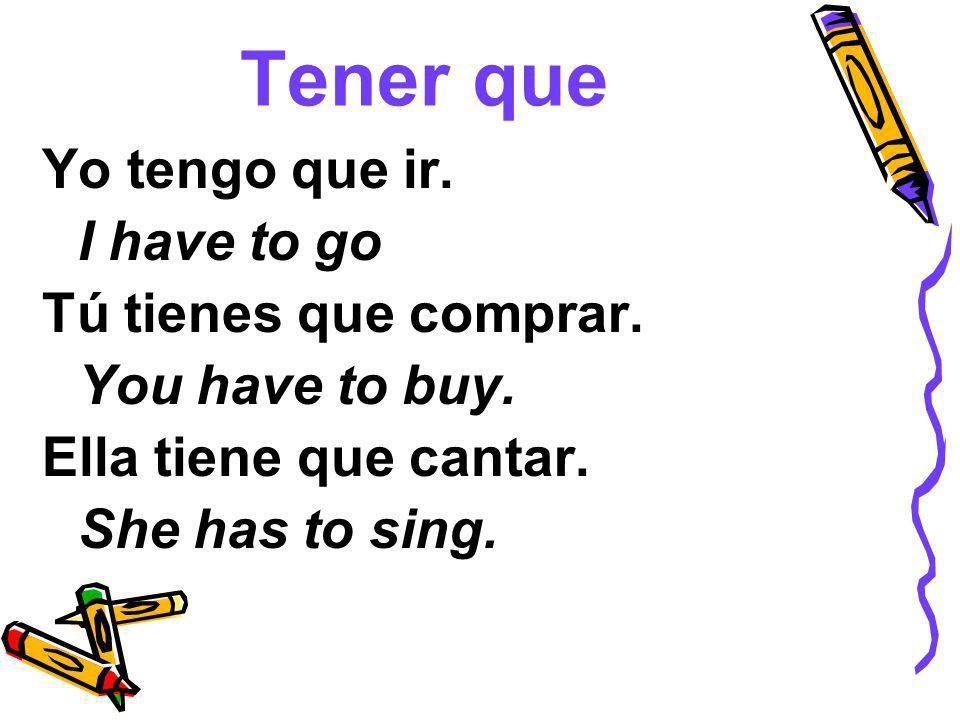 Tener que Yo tengo que ir. I have to go Tú tienes que comprar. You have to buy. Ella tiene que cantar. She has to sing.