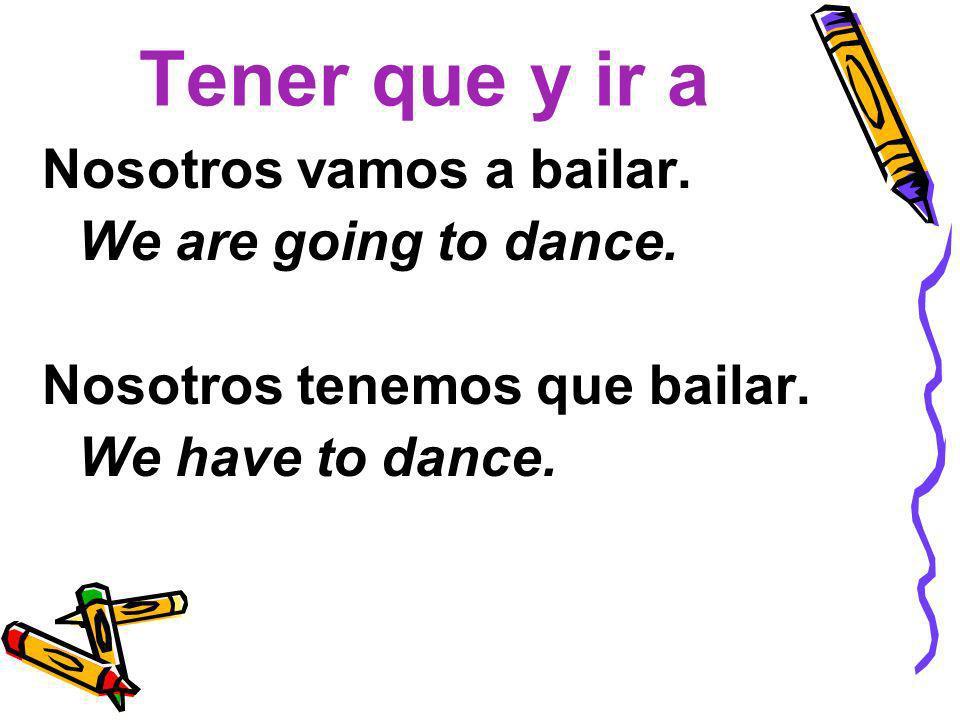 Tener que y ir a Nosotros vamos a bailar. We are going to dance. Nosotros tenemos que bailar. We have to dance.