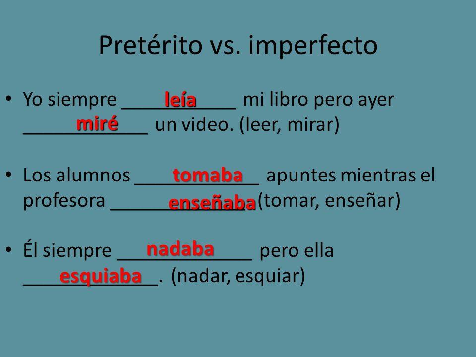 Pretérito vs. imperfecto Yo siempre ___________ mi libro pero ayer ____________ un video. (leer, mirar) Los alumnos ____________ apuntes mientras el p