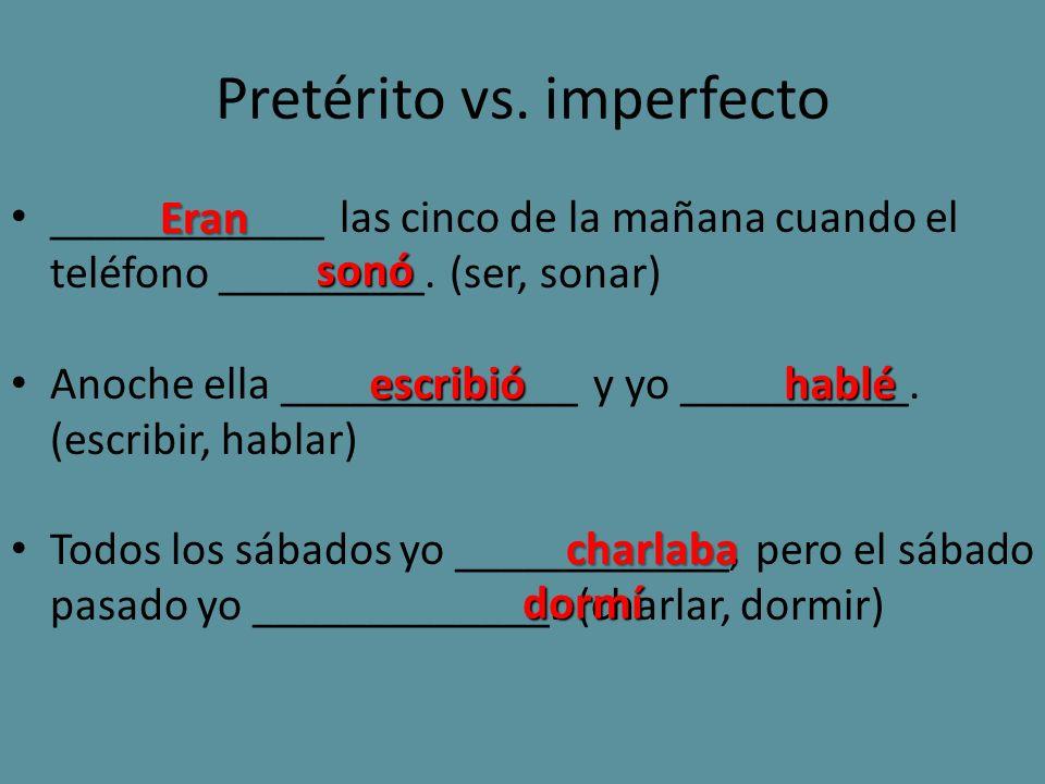 Pretérito vs. imperfecto ____________ las cinco de la mañana cuando el teléfono _________. (ser, sonar) Anoche ella _____________ y yo __________. (es