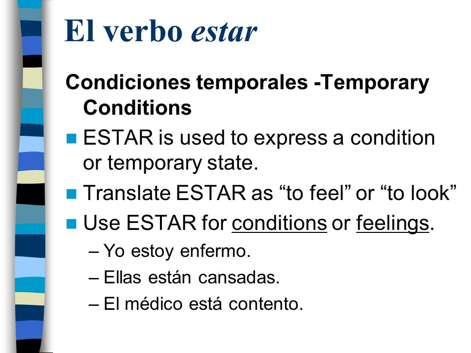 El verbo estar Condiciones temporales -Temporary Conditions ESTAR is used to express a condition or temporary state. Translate ESTAR as to feel or to
