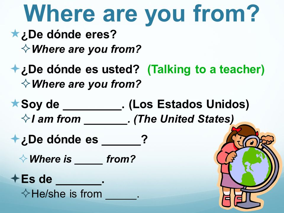 Where are you from? ¿De dónde eres? Where are you from? ¿De dónde es usted? (Talking to a teacher) Where are you from? Soy de _________. (Los Estados