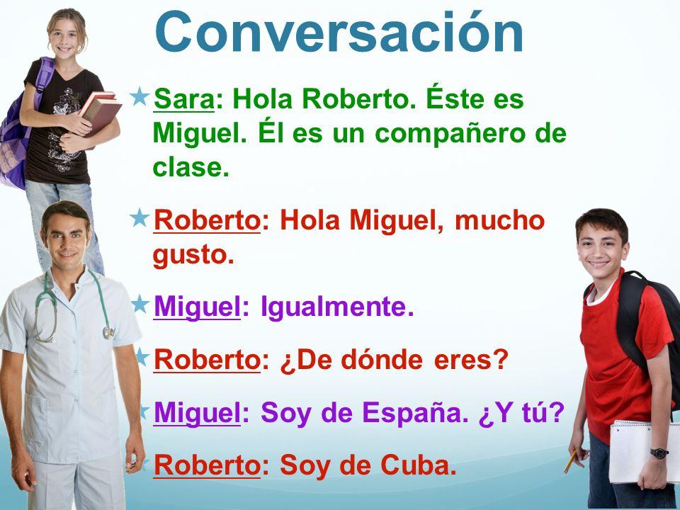 Conversación Sara: Hola Roberto. Éste es Miguel. Él es un compañero de clase.