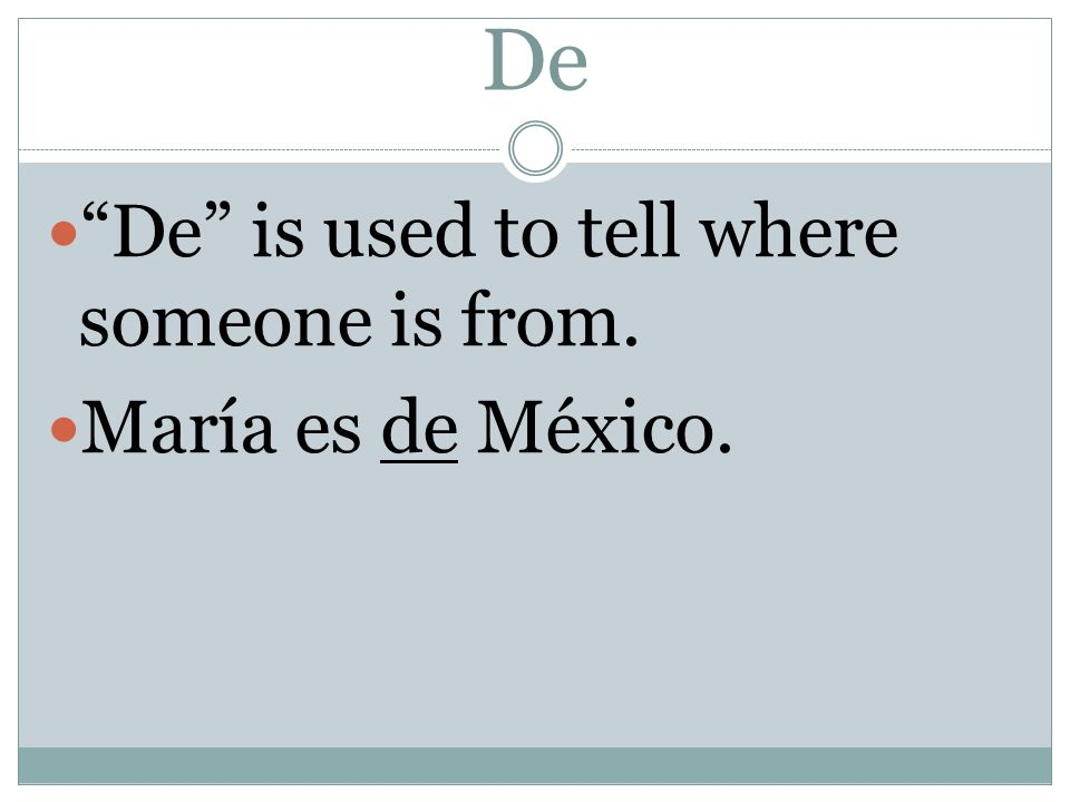 De De is used to tell where someone is from. María es de México.
