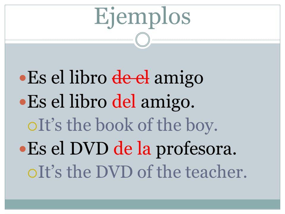Ejemplos Es el libro de el amigo Es el libro del amigo. Its the book of the boy. Es el DVD de la profesora. Its the DVD of the teacher.