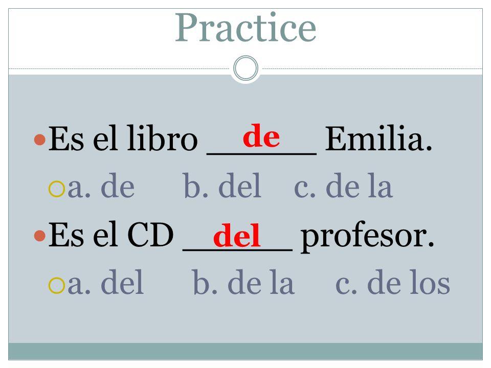 Practice Es el libro _____ Emilia. a. de b. del c. de la Es el CD _____ profesor. a. del b. de la c. de los de del