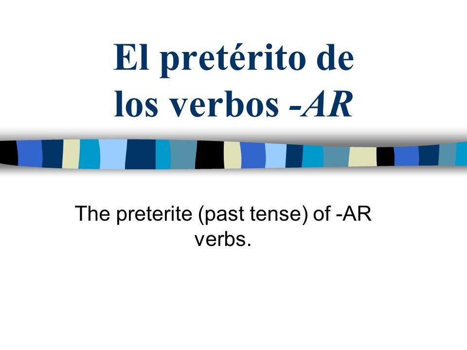 El pretérito de los verbos -AR The preterite (past tense) of -AR verbs.