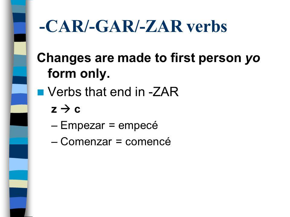 -CAR/-GAR/-ZAR verbs Changes are made to first person yo form only. Verbs that end in -ZAR z c –Empezar = empecé –Comenzar = comencé