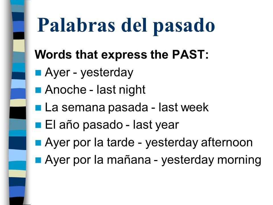 Palabras del pasado Words that express the PAST: Ayer - yesterday Anoche - last night La semana pasada - last week El año pasado - last year Ayer por