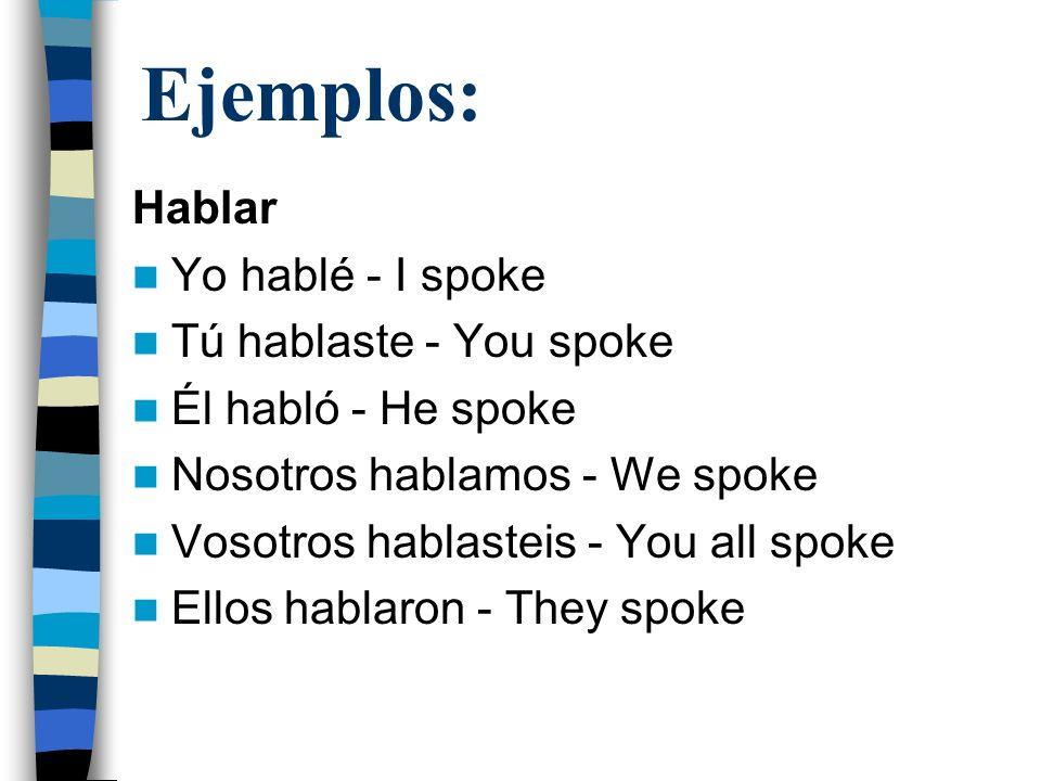 Ejemplos: Hablar Yo hablé - I spoke Tú hablaste - You spoke Él habló - He spoke Nosotros hablamos - We spoke Vosotros hablasteis - You all spoke Ellos