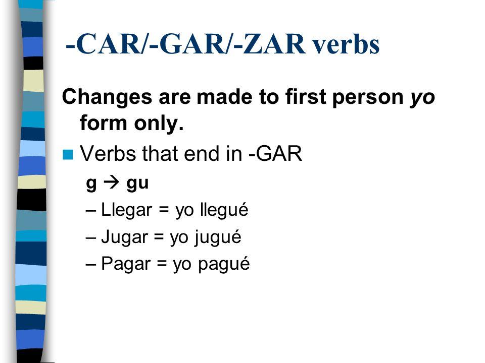 -CAR/-GAR/-ZAR verbs Changes are made to first person yo form only. Verbs that end in -GAR g gu –Llegar = yo llegué –Jugar = yo jugué –Pagar = yo pagu