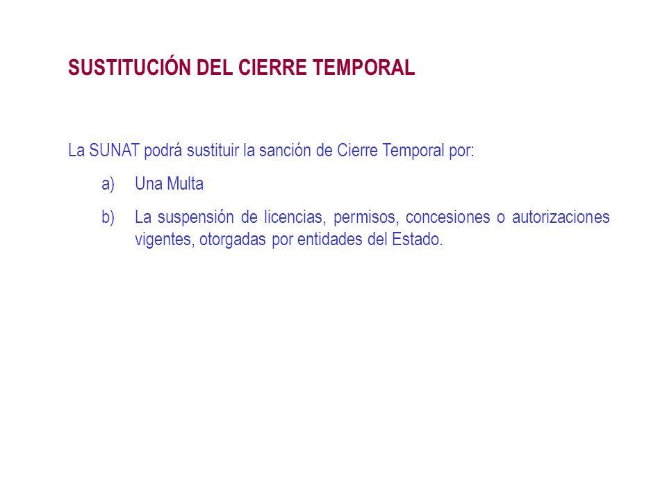La SUNAT podrá sustituir la sanción de Cierre Temporal por: a)Una Multa b)La suspensión de licencias, permisos, concesiones o autorizaciones vigentes,
