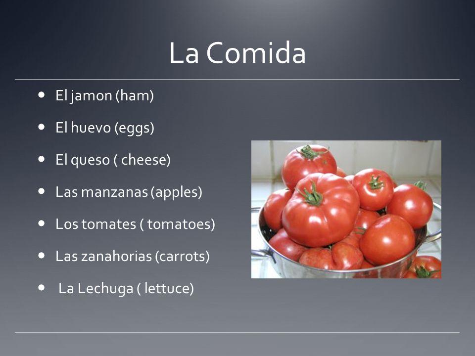 La Comida El jamon (ham) El huevo (eggs) El queso ( cheese) Las manzanas (apples) Los tomates ( tomatoes) Las zanahorias (carrots) La Lechuga ( lettuc