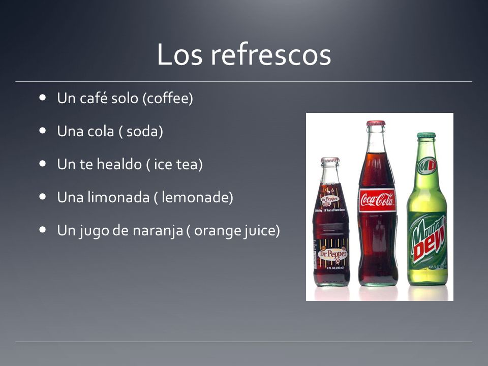 Los refrescos Un café solo (coffee) Una cola ( soda) Un te healdo ( ice tea) Una limonada ( lemonade) Un jugo de naranja ( orange juice)