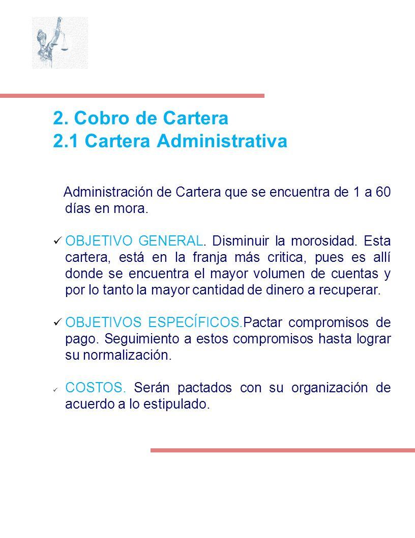 2. Cobro de Cartera 2.1 Cartera Administrativa Administración de Cartera que se encuentra de 1 a 60 días en mora. OBJETIVO GENERAL. Disminuir la moros