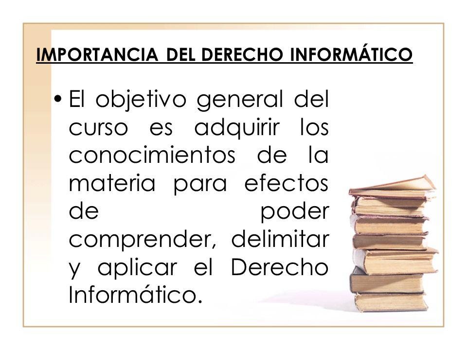 IMPORTANCIA DEL DERECHO INFORMÁTICO El objetivo general del curso es adquirir los conocimientos de la materia para efectos de poder comprender, delimi
