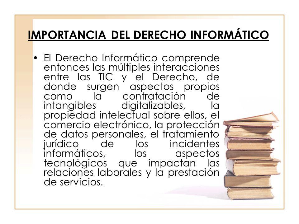 IMPORTANCIA DEL DERECHO INFORMÁTICO El Derecho Informático comprende entonces las múltiples interacciones entre las TIC y el Derecho, de donde surgen