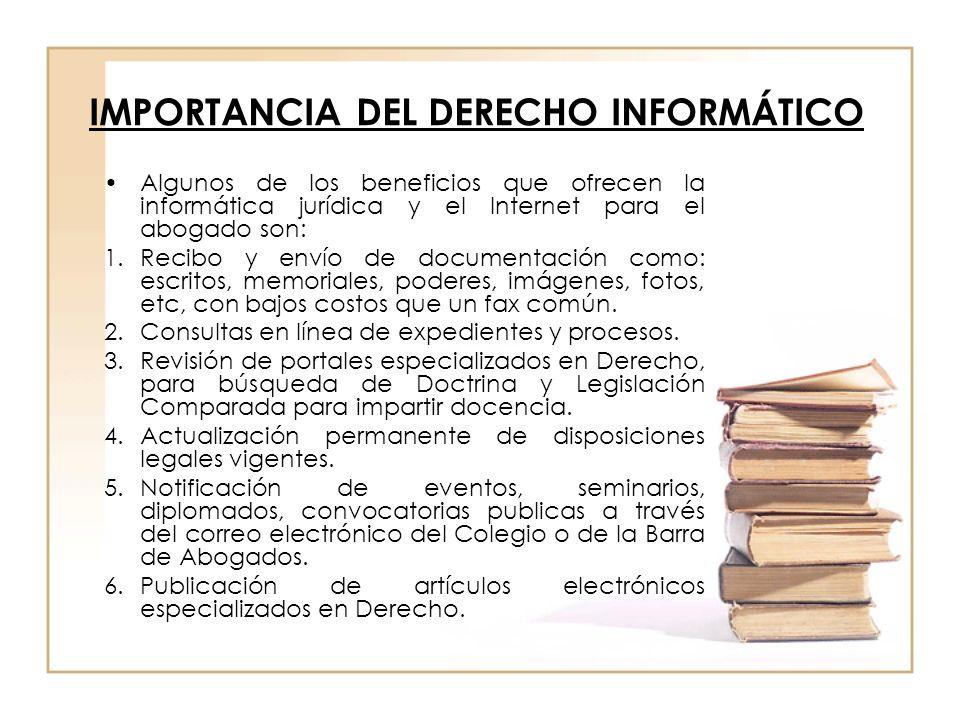 IMPORTANCIA DEL DERECHO INFORMÁTICO Algunos de los beneficios que ofrecen la informática jurídica y el Internet para el abogado son: 1.Recibo y envío