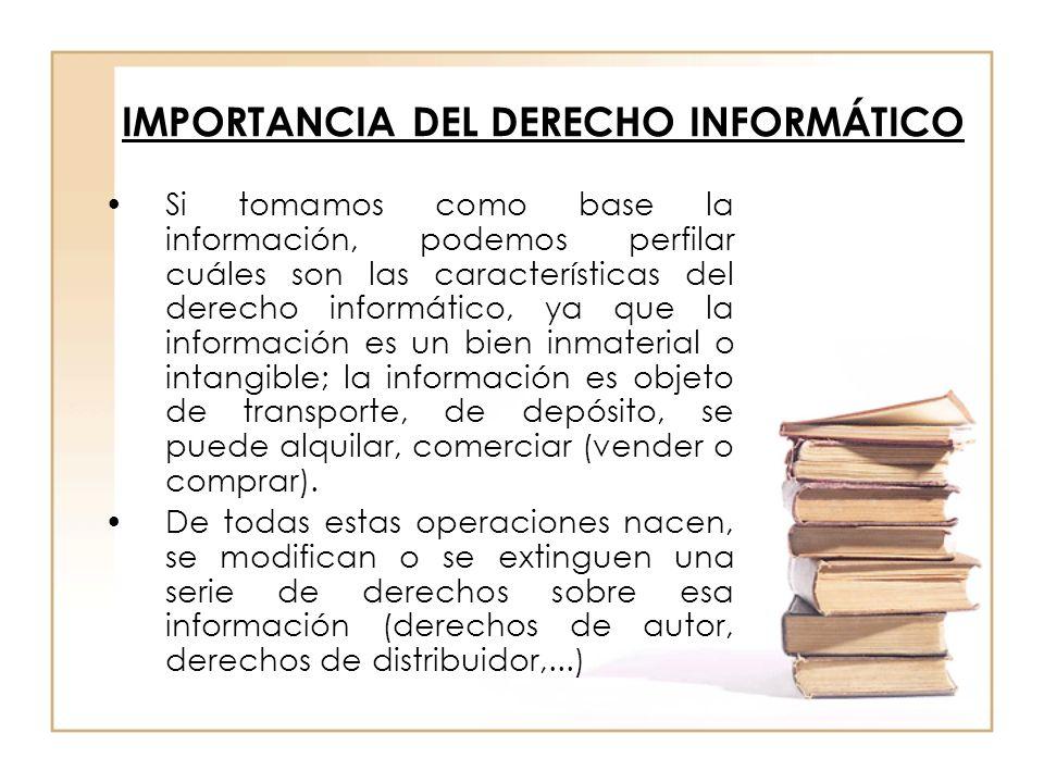 IMPORTANCIA DEL DERECHO INFORMÁTICO Si tomamos como base la información, podemos perfilar cuáles son las características del derecho informático, ya q