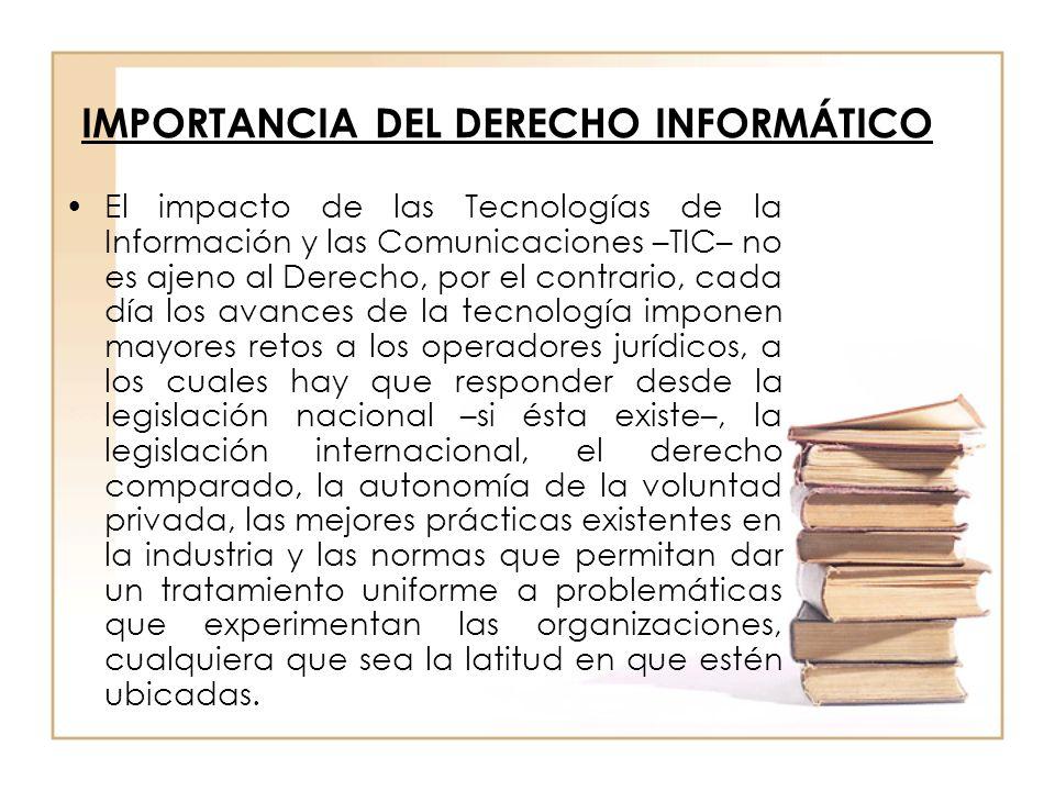 IMPORTANCIA DEL DERECHO INFORMÁTICO El impacto de las Tecnologías de la Información y las Comunicaciones –TIC– no es ajeno al Derecho, por el contrari