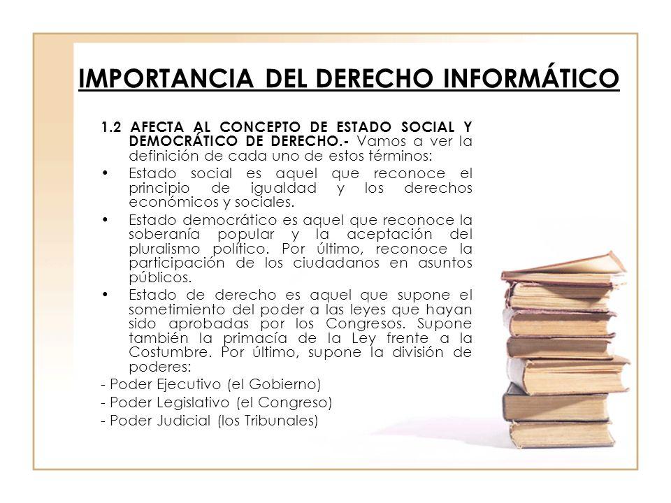 IMPORTANCIA DEL DERECHO INFORMÁTICO 1.2 AFECTA AL CONCEPTO DE ESTADO SOCIAL Y DEMOCRÁTICO DE DERECHO.- Vamos a ver la definición de cada uno de estos