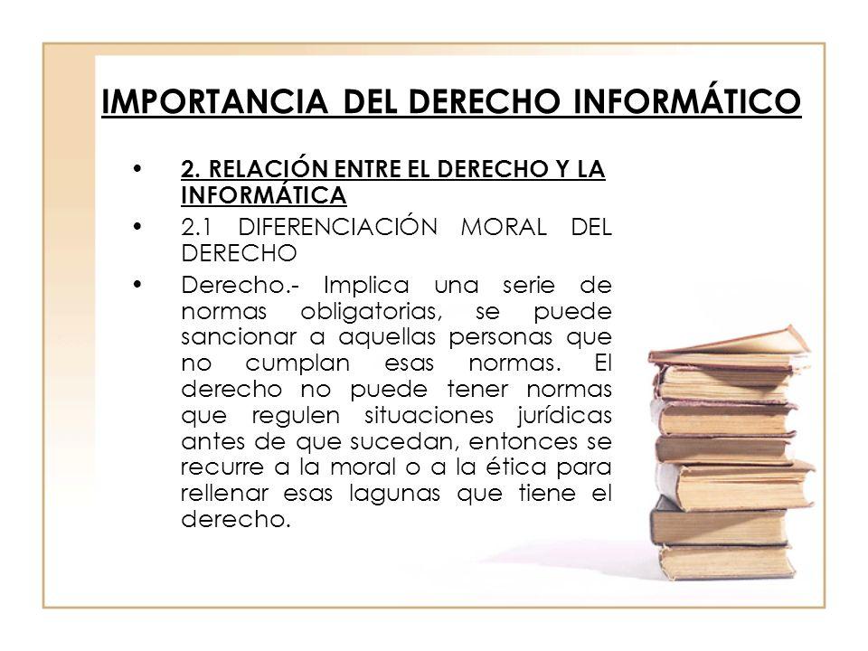 IMPORTANCIA DEL DERECHO INFORMÁTICO 2. RELACIÓN ENTRE EL DERECHO Y LA INFORMÁTICA 2.1 DIFERENCIACIÓN MORAL DEL DERECHO Derecho.- Implica una serie de
