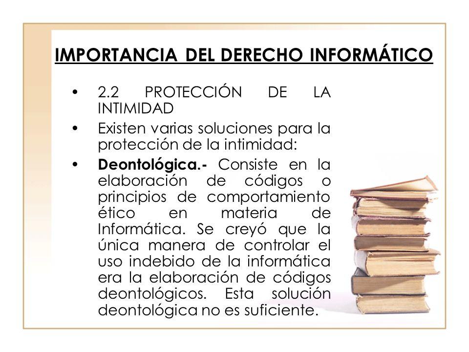 IMPORTANCIA DEL DERECHO INFORMÁTICO 2.2 PROTECCIÓN DE LA INTIMIDAD Existen varias soluciones para la protección de la intimidad: Deontológica.- Consis