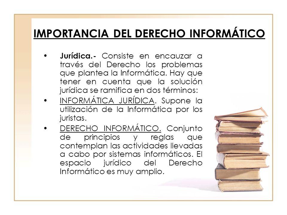 IMPORTANCIA DEL DERECHO INFORMÁTICO Jurídica.- Consiste en encauzar a través del Derecho los problemas que plantea la Informática. Hay que tener en cu