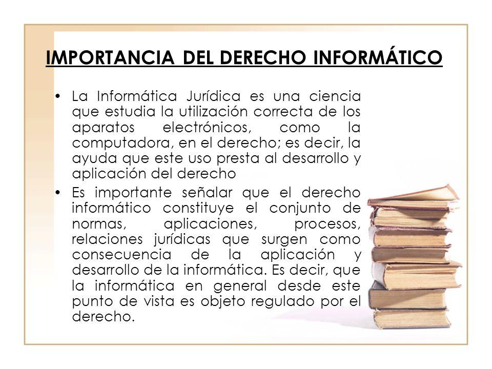 IMPORTANCIA DEL DERECHO INFORMÁTICO La Informática Jurídica es una ciencia que estudia la utilización correcta de los aparatos electrónicos, como la c