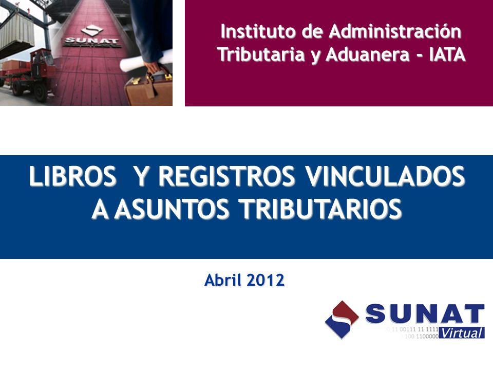 LIBROS Y REGISTROS VINCULADOS A ASUNTOS TRIBUTARIOS Abril 2012 Instituto de Administración Tributaria y Aduanera - IATA