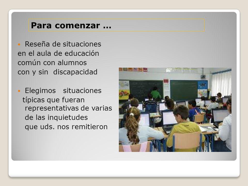 Reseña de situaciones en el aula de educación común con alumnos con y sin discapacidad Elegimos situaciones típicas que fueran representativas de varias de las inquietudes que uds.