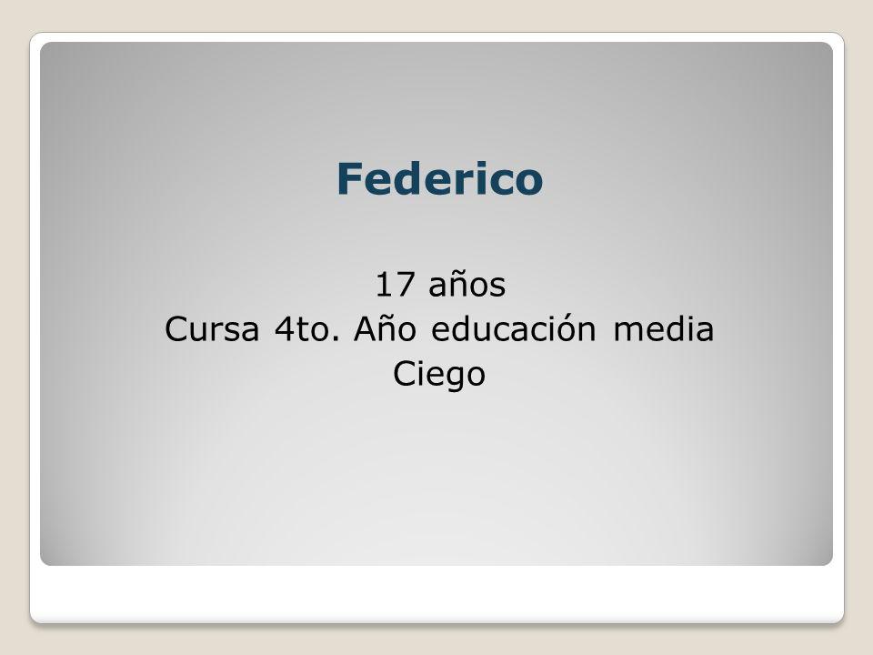 Federico 17 años Cursa 4to. Año educación media Ciego