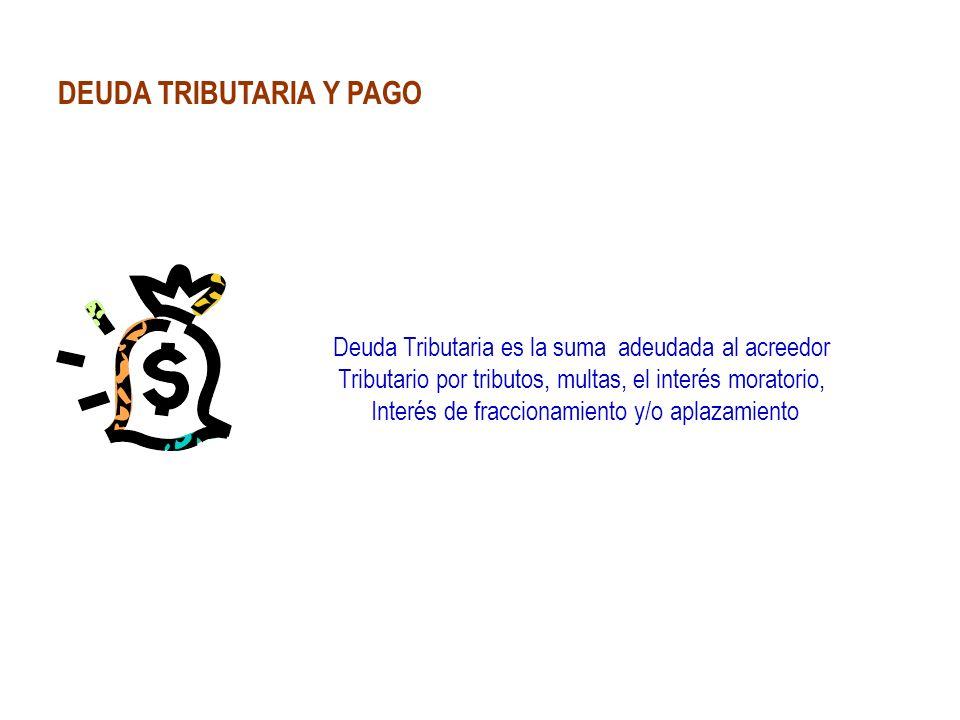 DEUDA TRIBUTARIA Y PAGO Deuda Tributaria es la suma adeudada al acreedor Tributario por tributos, multas, el interés moratorio, Interés de fraccionami