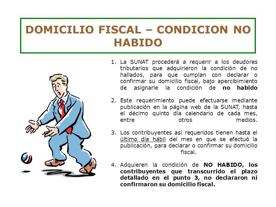 DOMICILIO FISCAL – CONDICION NO HABIDO 1.La SUNAT procederá a requerir a los deudores tributarios que adquirieron la condición de no hallados, para qu