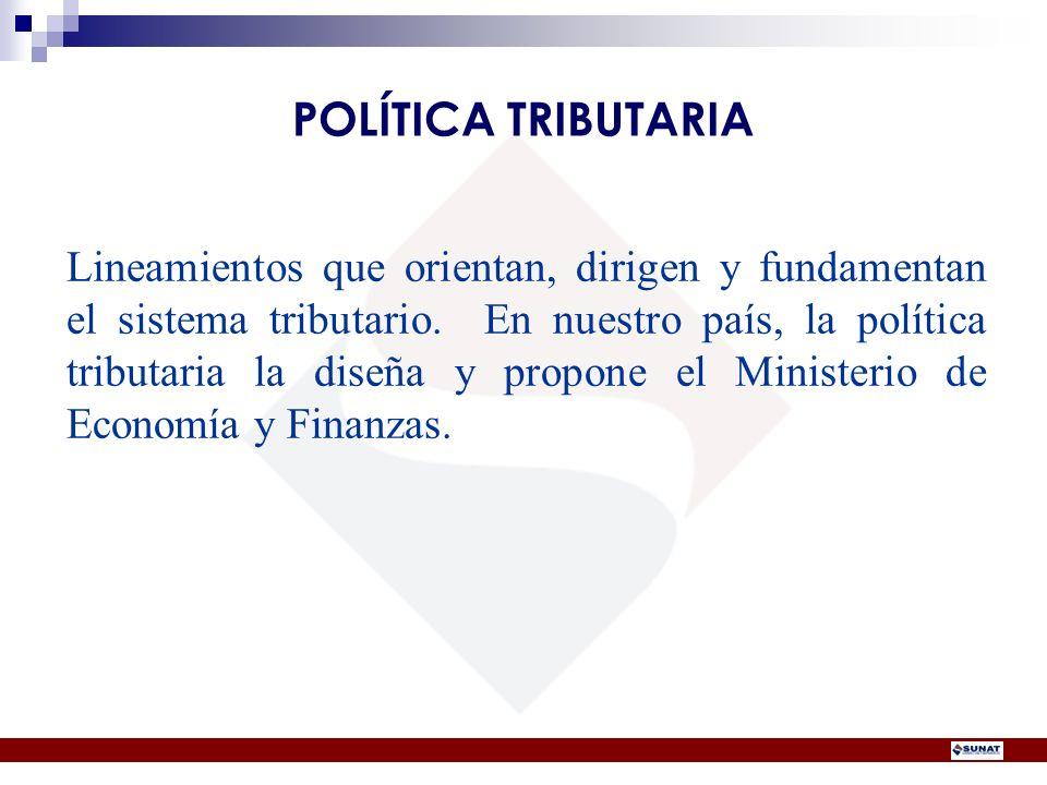 Lineamientos que orientan, dirigen y fundamentan el sistema tributario. En nuestro país, la política tributaria la diseña y propone el Ministerio de E