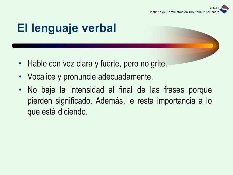 SUNAT Instituto de Administración Tributaria y Aduanera El lenguaje verbal Hable con voz clara y fuerte, pero no grite. Vocalice y pronuncie adecuadam